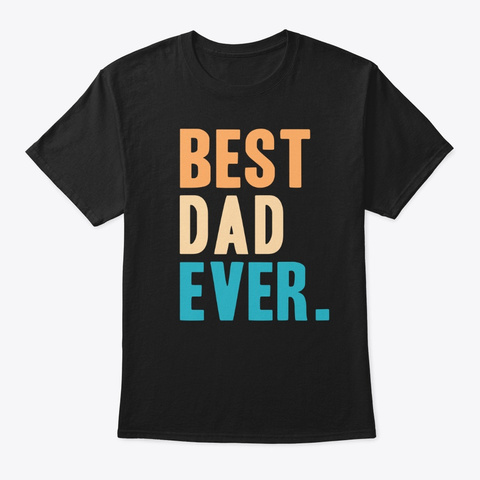 Best Dad Ever Gift Black T-Shirt Front