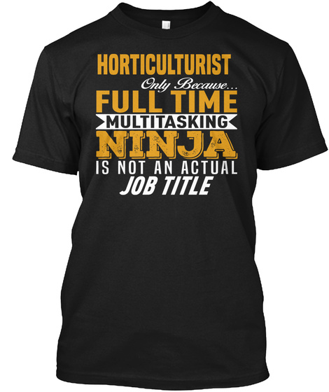 Horticulturist Only Because... Multi Tasking Ninja Is Not An Actual Job Title Black T-Shirt Front