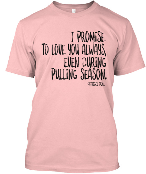 I Promise To Love You Always, Even During Pulling Season. Diesel Doll Pale Pink T-Shirt Front