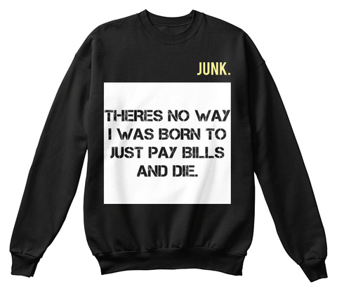 Junk. Theres No Way I Was Born To Just Pay Bills And Die. Jet Black T-Shirt Front