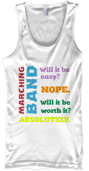 Marching Band Will It Be Easy? Nope.Will It Be Worth It? Absolutely. White T-Shirt Front