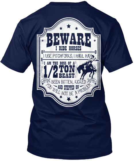 Beware I Ride Horses I Use Pitchforks, I Haul Hay I Am The Boss Of A 1/2 Tin Beast Been Bitten, Kicked And Stroped On... Navy T-Shirt Back