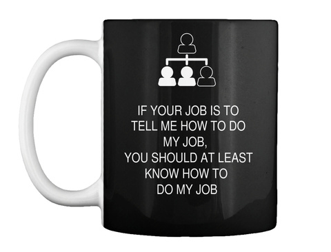 If Your Job Is To Tell Me How To Do My Job, You Should At Least Know How To Do My Job Black T-Shirt Front
