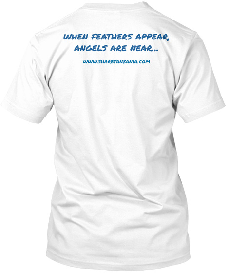 When Feathers Appear, Angels Are Wear... Www.Sharetanzania.Com White T-Shirt Back