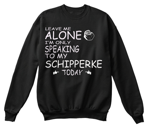 Leave Me Alone I'm Only Speaking To My Schipperke Today Black T-Shirt Front