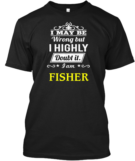 I May Be Wrong But I Highly Doubt It I Am Fisher Black T-Shirt Front