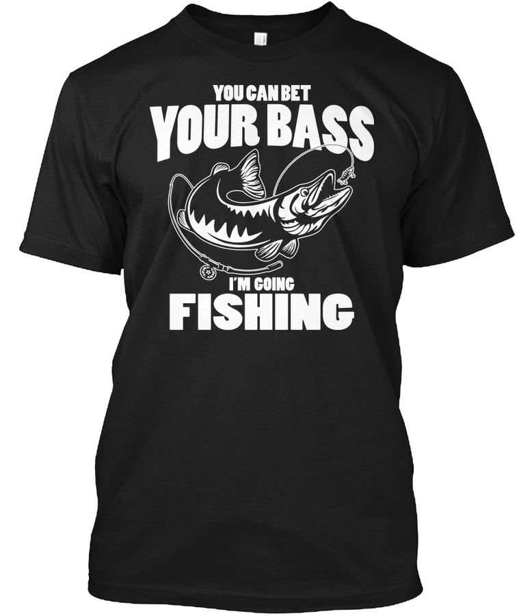 You Can Bet Your Bass Im Going Fishing Unisex Tshirt