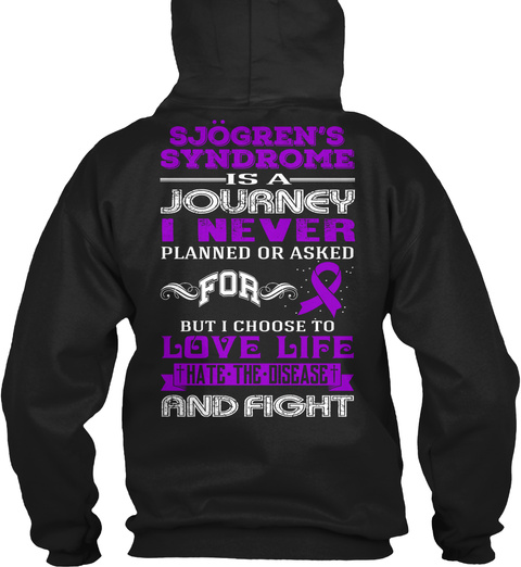 Sjogren's Syndrome Is A Journey I Never Planned Or Asked For But Choose To Love Life Hate The Disease And Fight Black Sweatshirt Back