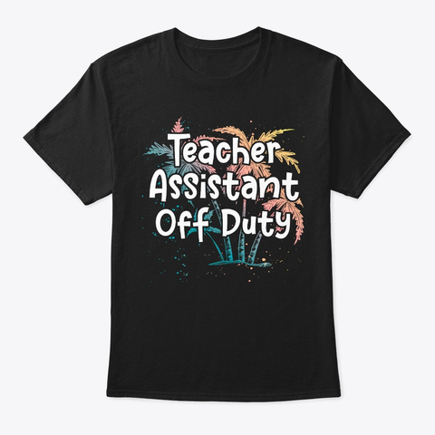 Teacher Assistant Vacation Gift Off Duty Black T-Shirt Front