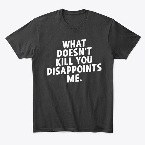 What Doesnt Kill You Disappoints Me Hoodie Tshirt