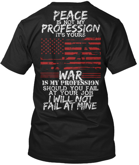 Peace Is Not My Profession It's Yours War Is My Profession Should You Fail At Your Job I Will Not Fail At Mine Black T-Shirt Back