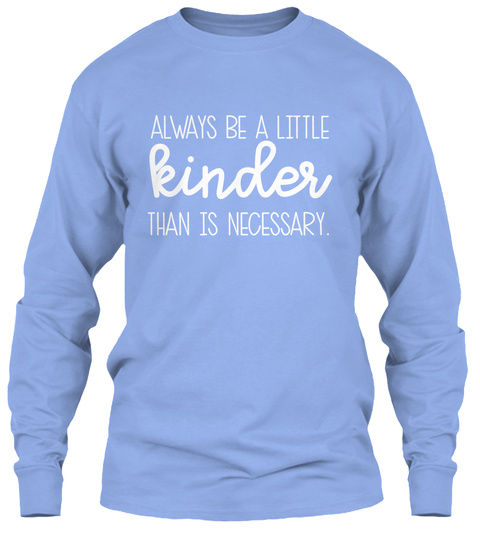 Always Be A Little Kinder Than Is Necessary. Light Blue Long Sleeve T-Shirt Front