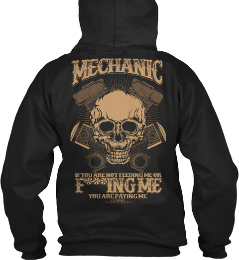 Mechanic Mechanic If You Are Not Feeding Me On F***Ing Me You Are Paying Me Black T-Shirt Back