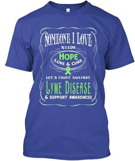 Someone I Love Needs Hope Love & Cure Let's Fight Against Lyme Disease & Support Awareness Deep Royal T-Shirt Front