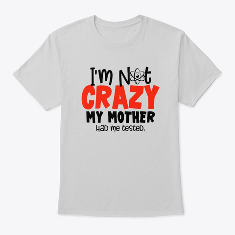 I'm Not Crazy. My Mother Had Me Tested Light Steel T-Shirt Front