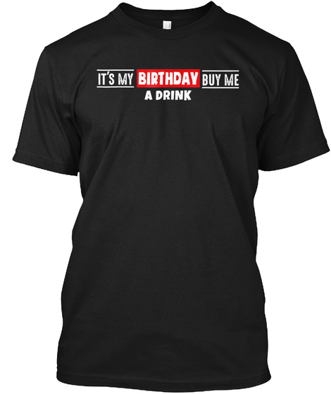 It's My Birthday Buy Me A Drink T Shirt  Black T-Shirt Front