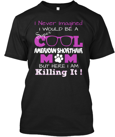 I Never Imagined Super I Would Be A C L American Shorthair M  M  But Here I Am Killing It ! Black T-Shirt Front