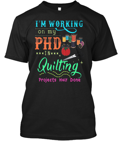 I'm Working On My Phd In Quilting Projects Half Done Black T-Shirt Front