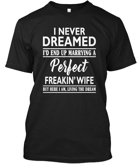 4d87ee65b88 I Never Dreamed I'd End Up Marrying A Perfect Freakin' Wife But Here. But  Here I Am Living The Dream T Shirt Black ...