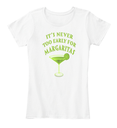 It's Never Too Early For Margaritas! White T-Shirt Front