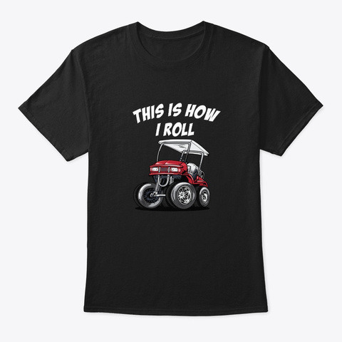 This Is How I Roll Funny Golf Cart Black T-Shirt Front