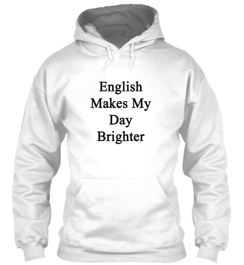 English Makes My Day Brighter T Shirts White Sweatshirt Front