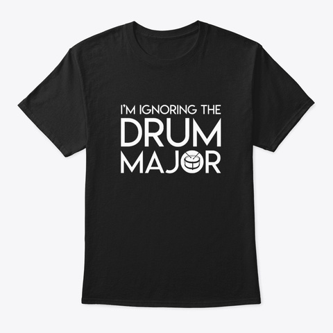 Ignoring The Drum Major Marching Band Sh Black T-Shirt Front