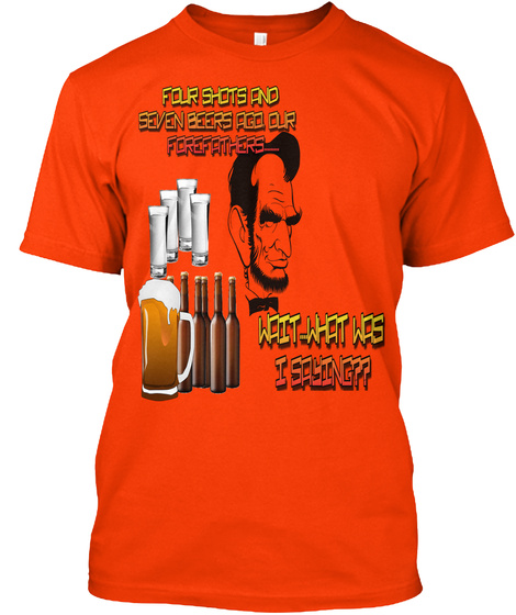 Four Shots And Seven Bears Ago Our Forefathers Wait What Was I Saying Orange T-Shirt Front