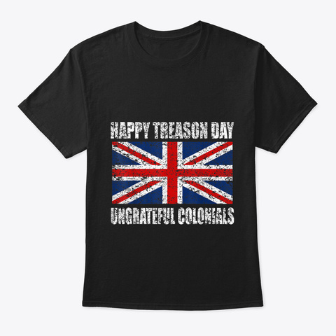 Happy Treason Day Ungrateful Colonials T Black T-Shirt Front
