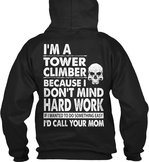 I'm A Tower Climber Because I Don't Mind Hard Work If I Wanted To Do Something Easy I'd Call Your Mom Black T-Shirt Back