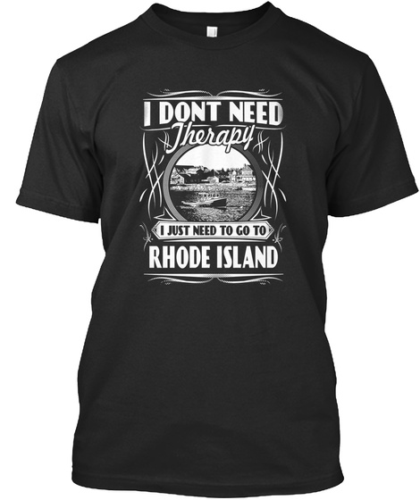 I I Dont Need Therapy I Just Need To Go To Rhode Island Black T-Shirt Front