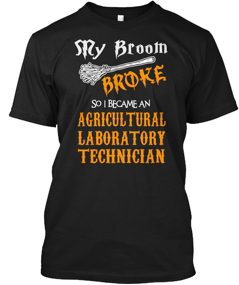 S Ry Broom Broke So U Became An Agricultural Laboratory Technician Black T-Shirt Front