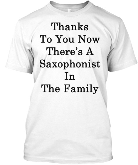 Thanks To You Now There's A Saxophonist In The Family White T-Shirt Front