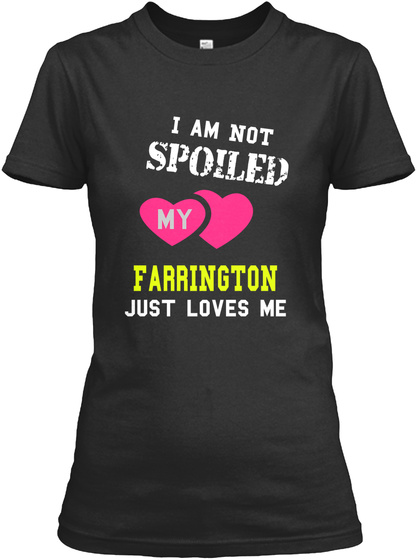 I Am Not Spoiled My Farr Ington Just Loves Me Black T-Shirt Front