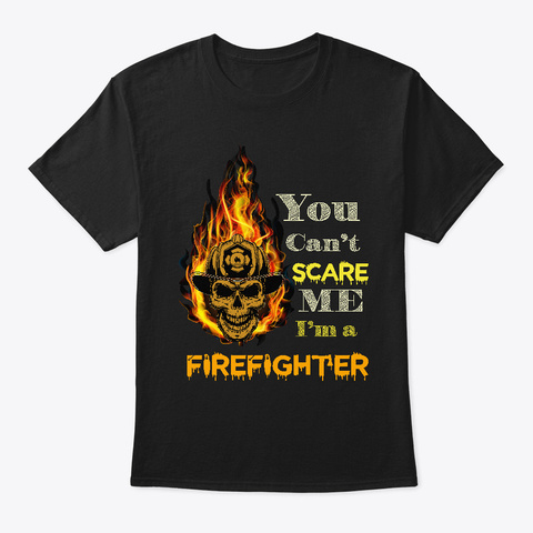 You Can't Scare Me I'm A Firefighter Black T-Shirt Front