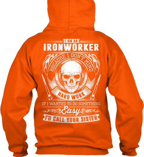 I Am An Ironworker Because I Don't Mind Hard Work If I Wanted To Do Something Easy I'd Call Your Sister Safety Orange T-Shirt Back