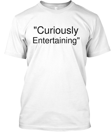"""""""Curiously Entertaining"""" White T-Shirt Front"""