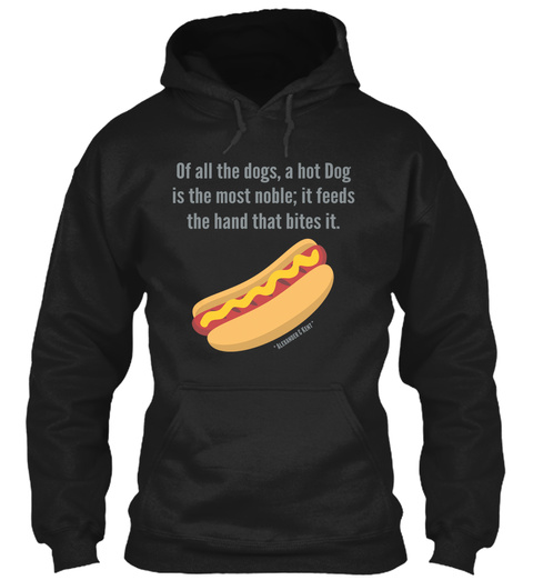 Of All The Dogs, A Hot Dog Is The Most Noble; It Feeds The Hand That Bites It. * Alexander & Kent * Black T-Shirt Front