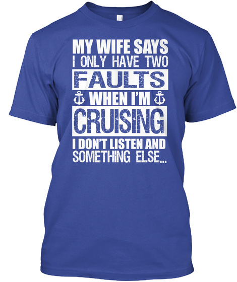 My Wife Says I Only Have Two Faults When I'm Cruising I Don't Listen And Something Else... Deep Royal T-Shirt Front