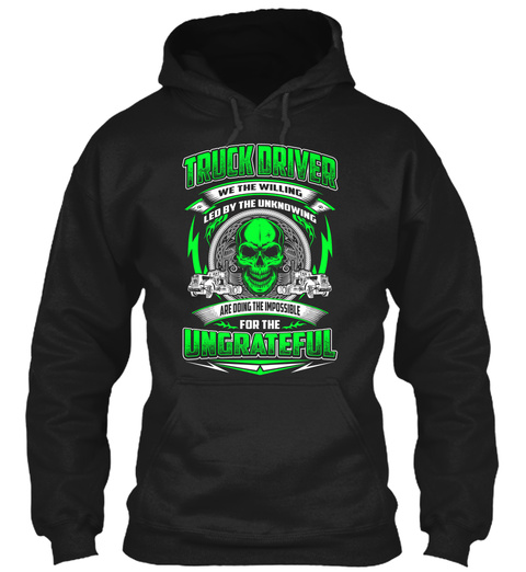 Truck Driver We The Willing Led By The Unknowing Are Doing The Impossible For The Ungrateful Black T-Shirt Front
