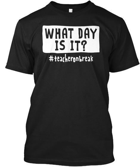 What Day Is It Teacher On Break  Black T-Shirt Front