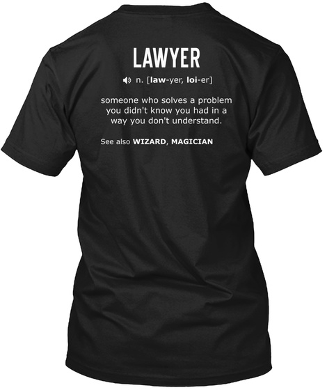 Lawyer N. [Law   Yer   Loi   Er] Someone Who Solves A Problem You Didn't Know You Had In A Way You Don't Understand.... Black T-Shirt Back