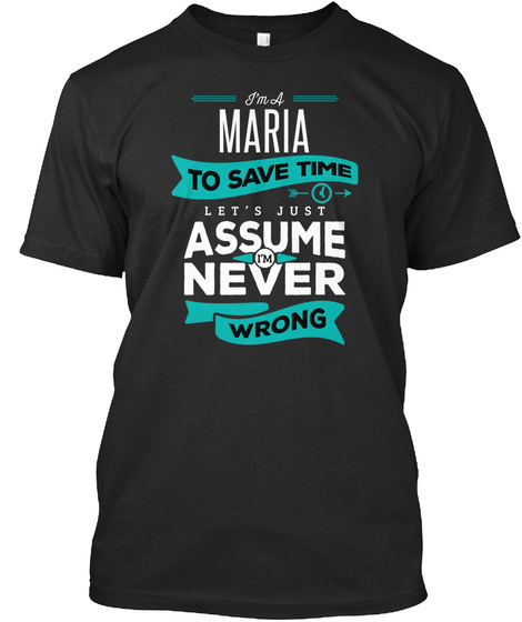 I'm A Maria To Save Time Let's Just Assume I'm Never Wrong Black T-Shirt Front