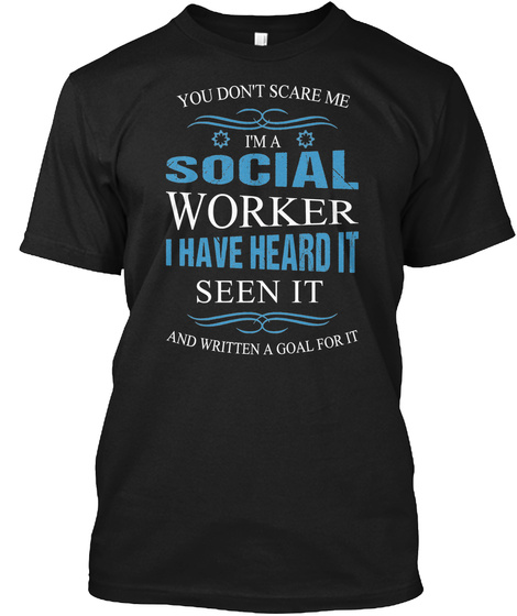 You Dont Scare Me Im A Social Worker I Have Heard It Seen It And Written A Goal For It Black T-Shirt Front