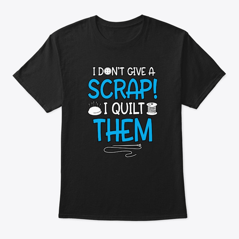 Quilting Gift For Quilters Give A Scrap Black T-Shirt Front