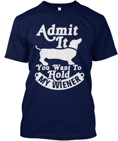 Admit It You Want To Hold My Wiener Navy T-Shirt Front