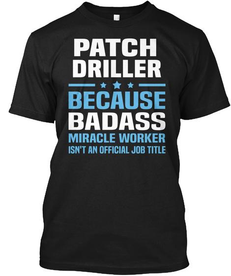 Patch Driller Because Badass Miracle Worker Isn't An Official Job Title Black T-Shirt Front