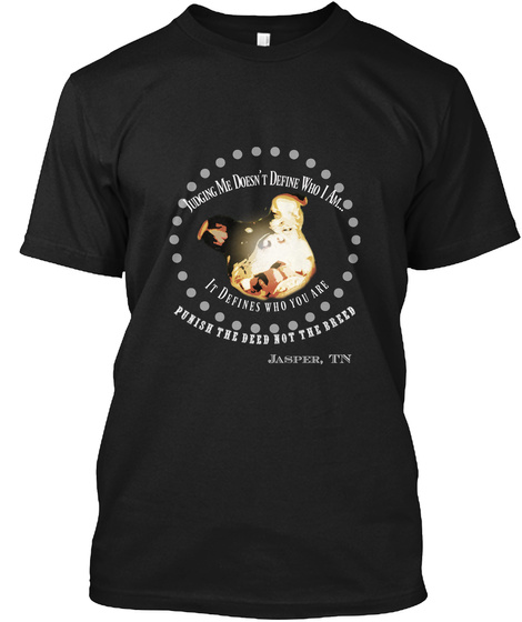 Judging Me Doesn't Define Who I Am It Defines Who You Are Punish The Deed Not The Breed Jasper,Tn Black T-Shirt Front