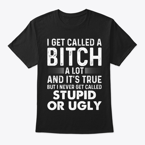 Offensive T Shirts  I Get Called A Bitch Black Camiseta Front