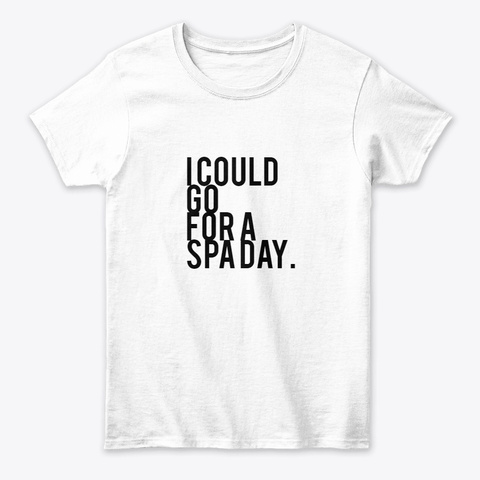 I Could Go For A Spa Day. White T-Shirt Front